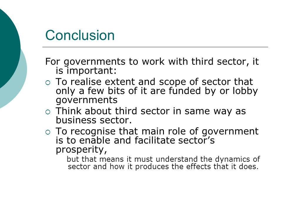 Conclusion For governments to work with third sector, it is important: To realise extent and scope of sector that only a few bits of it are funded by or lobby governments Think about third sector in same way as business sector.