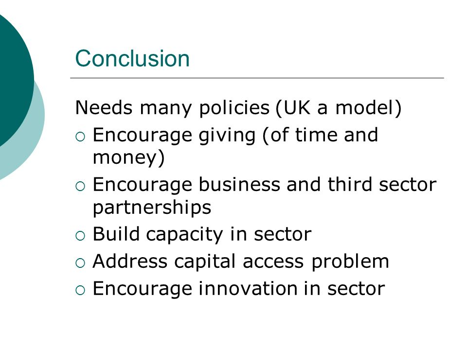 Conclusion Needs many policies (UK a model) Encourage giving (of time and money) Encourage business and third sector partnerships Build capacity in sector Address capital access problem Encourage innovation in sector