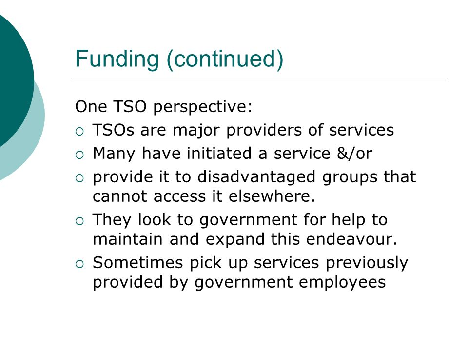 Funding (continued) One TSO perspective: TSOs are major providers of services Many have initiated a service &/or provide it to disadvantaged groups that cannot access it elsewhere.