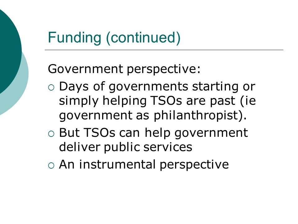 Funding (continued) Government perspective: Days of governments starting or simply helping TSOs are past (ie government as philanthropist).