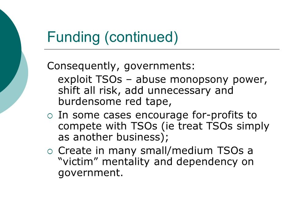 Funding (continued) Consequently, governments: exploit TSOs – abuse monopsony power, shift all risk, add unnecessary and burdensome red tape, In some cases encourage for-profits to compete with TSOs (ie treat TSOs simply as another business); Create in many small/medium TSOs a victim mentality and dependency on government.