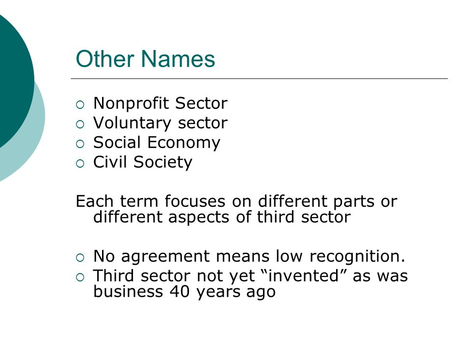 Other Names Nonprofit Sector Voluntary sector Social Economy Civil Society Each term focuses on different parts or different aspects of third sector No agreement means low recognition.