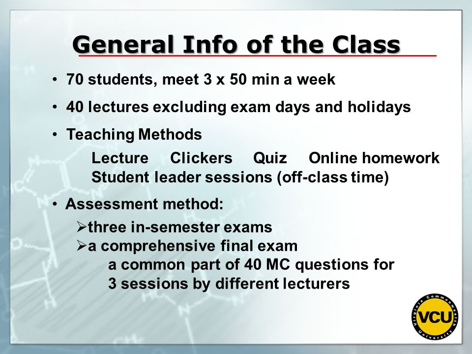 70 students, meet 3 x 50 min a week 40 lectures excluding exam days and holidays Teaching Methods Lecture Clickers Quiz Online homework Student leader