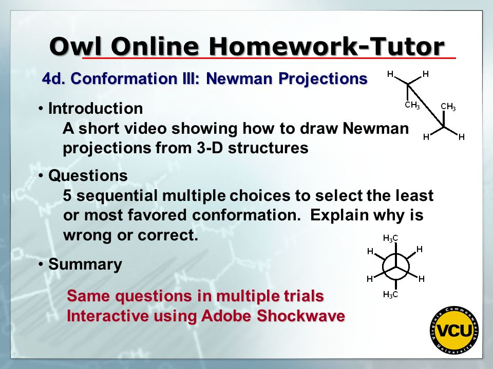 Owl Online Homework-Tutor 4d. Conformation III: Newman Projections Introduction A short video showing how to draw Newman projections from 3-D structur