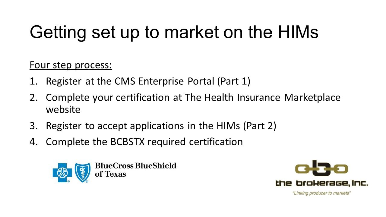 Getting set up to market on the HIMs Four step process: 1.Register at the CMS Enterprise Portal (Part 1) 2.Complete your certification at The Health Insurance Marketplace website 3.Register to accept applications in the HIMs (Part 2) 4.Complete the BCBSTX required certification
