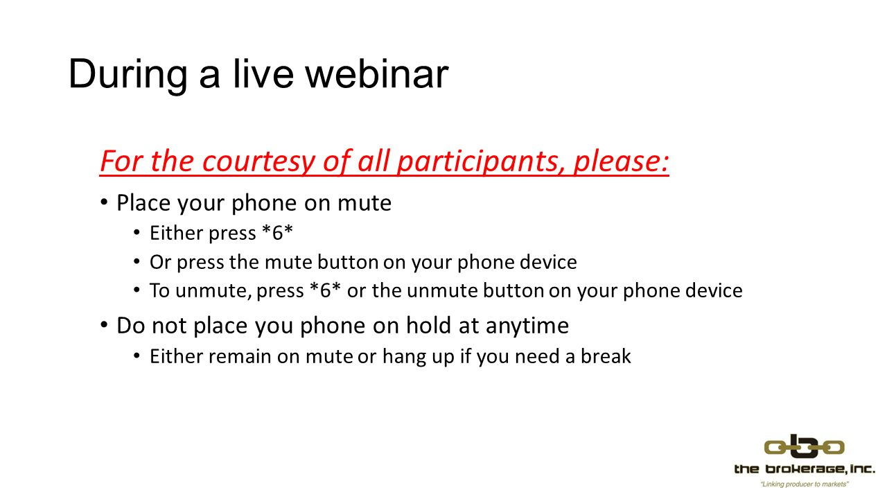 During a live webinar For the courtesy of all participants, please: Place your phone on mute Either press *6* Or press the mute button on your phone device To unmute, press *6* or the unmute button on your phone device Do not place you phone on hold at anytime Either remain on mute or hang up if you need a break