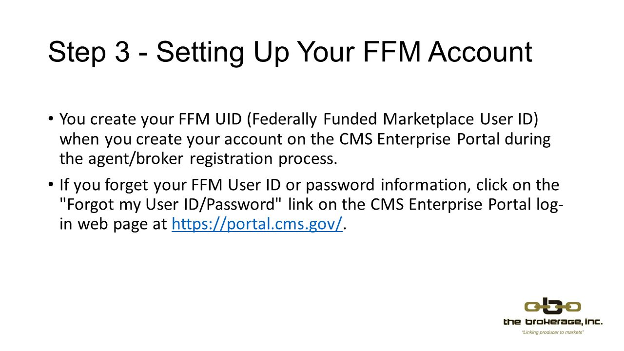 Step 3 - Setting Up Your FFM Account You create your FFM UID (Federally Funded Marketplace User ID) when you create your account on the CMS Enterprise Portal during the agent/broker registration process.