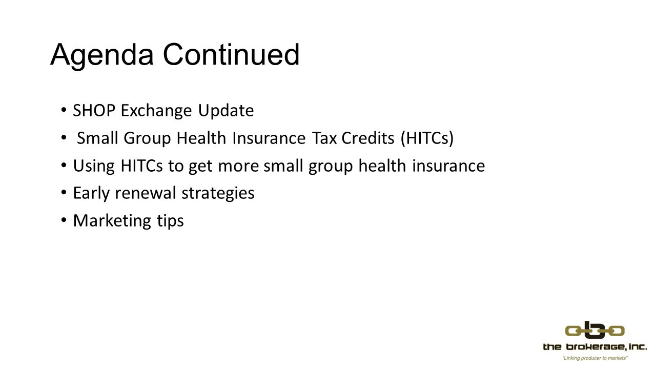 Marketing tips Know how to calculate subsidies Know how to complete a HIM application Hint: no health questions, more qualification questions Find the Health Insurance Marketplace applications for a QHP at www.TheBrokerageinc.com in the HCR Resources section www.TheBrokerageinc.com Know how to calculate Health Insurance Tax Credits for groups of 2-25 Use HITCs to prospect small groups of 2-25 lives