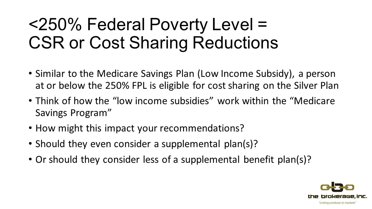 <250% Federal Poverty Level = CSR or Cost Sharing Reductions Similar to the Medicare Savings Plan (Low Income Subsidy), a person at or below the 250% FPL is eligible for cost sharing on the Silver Plan Think of how the low income subsidies work within the Medicare Savings Program How might this impact your recommendations.