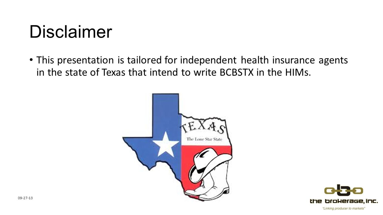 Disclaimer This presentation is tailored for independent health insurance agents in the state of Texas that intend to write BCBSTX in the HIMs.