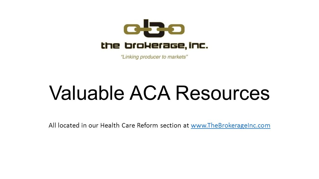 Valuable ACA Resources All located in our Health Care Reform section at www.TheBrokerageInc.comwww.TheBrokerageInc.com