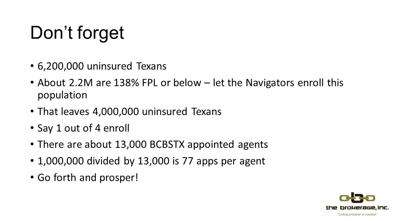 Dont forget 6,200,000 uninsured Texans About 2.2M are 138% FPL or below – let the Navigators enroll this population That leaves 4,000,000 uninsured Texans Say 1 out of 4 enroll There are about 13,000 BCBSTX appointed agents 1,000,000 divided by 13,000 is 77 apps per agent Go forth and prosper!