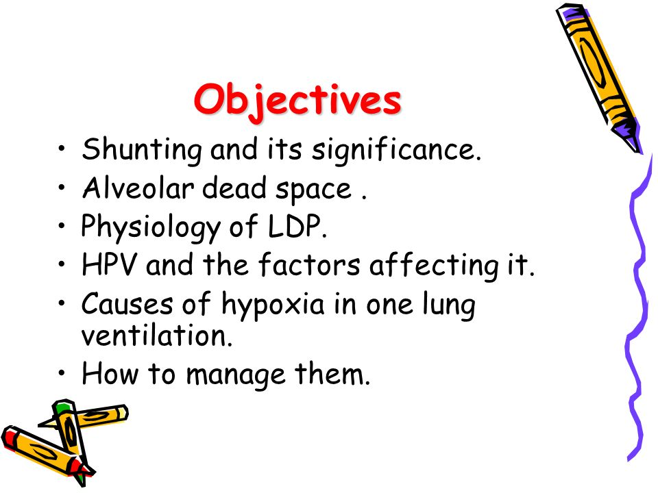 Objectives Shunting and its significance. Alveolar dead space. Physiology of LDP. HPV and the factors affecting it. Causes of hypoxia in one lung vent