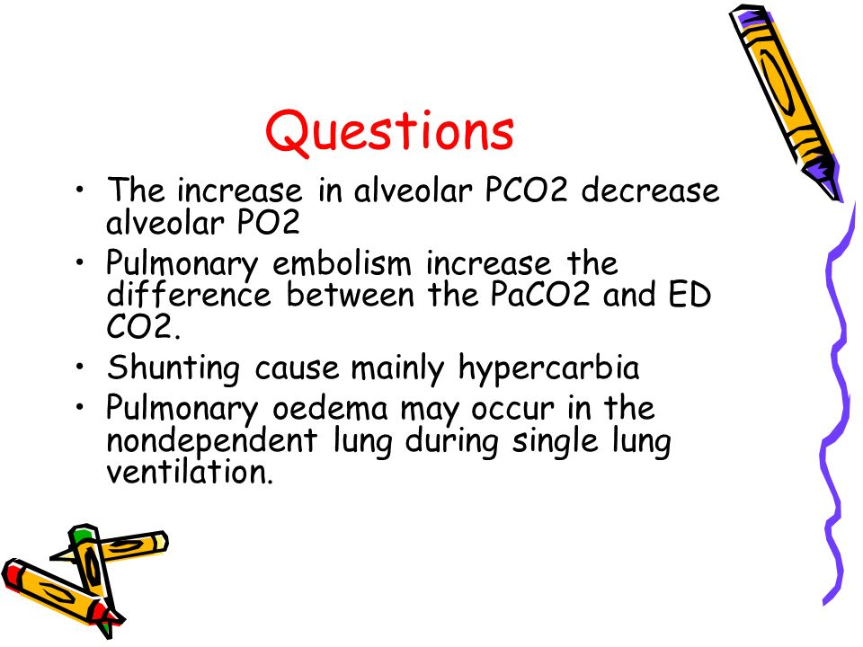 Questions The increase in alveolar PCO2 decrease alveolar PO2 Pulmonary embolism increase the difference between the PaCO2 and ED CO2. Shunting cause