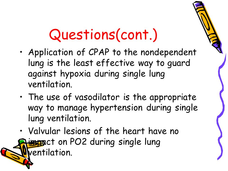 Questions(cont.) Application of CPAP to the nondependent lung is the least effective way to guard against hypoxia during single lung ventilation. The