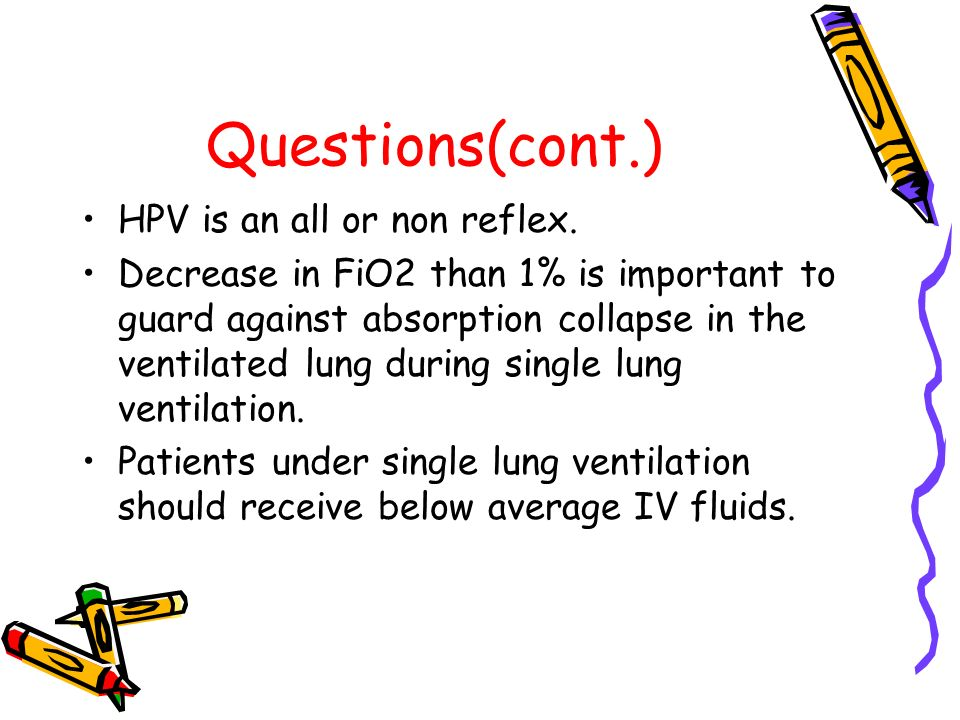 Questions(cont.) HPV is an all or non reflex. Decrease in FiO2 than 1% is important to guard against absorption collapse in the ventilated lung during