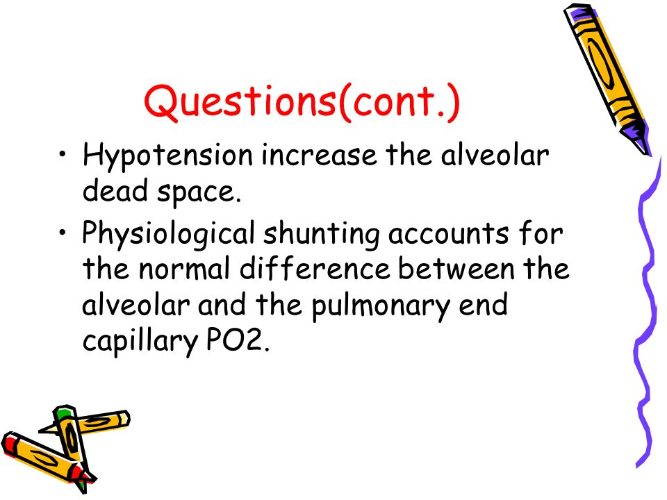 Questions(cont.) Hypotension increase the alveolar dead space. Physiological shunting accounts for the normal difference between the alveolar and the