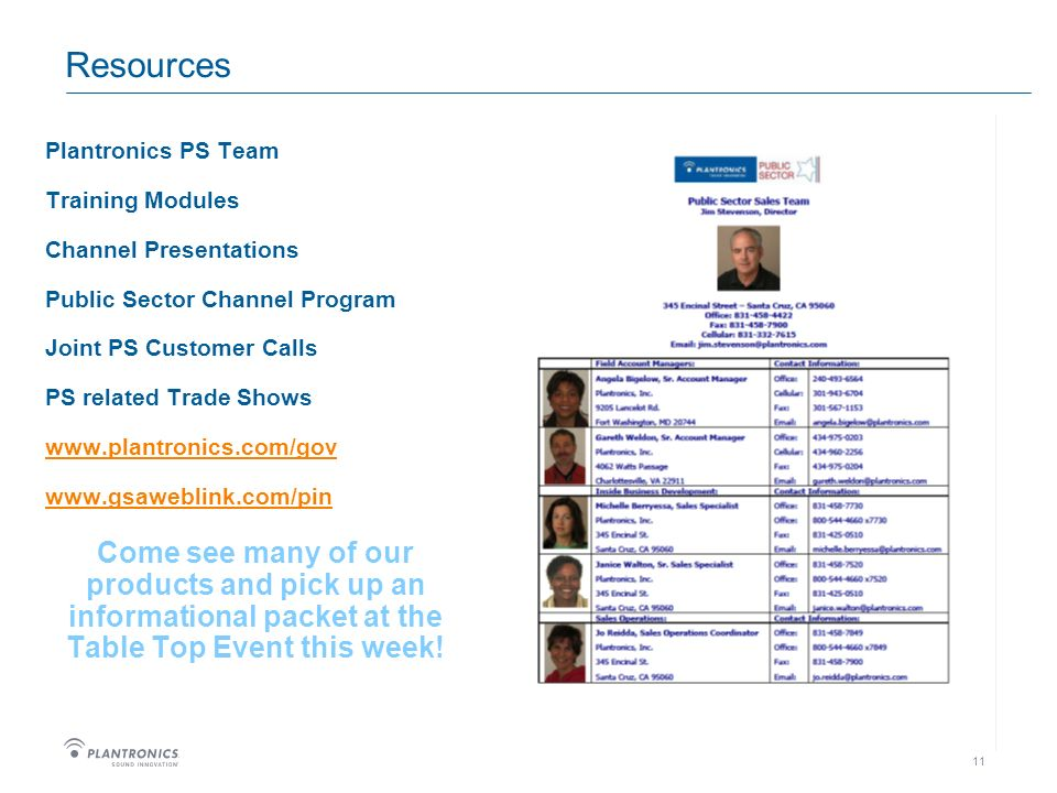 11 Resources Plantronics PS Team Training Modules Channel Presentations Public Sector Channel Program Joint PS Customer Calls PS related Trade Shows www.plantronics.com/gov www.gsaweblink.com/pin Come see many of our products and pick up an informational packet at the Table Top Event this week!