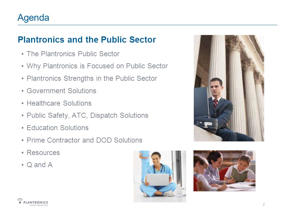2 Agenda Plantronics and the Public Sector The Plantronics Public Sector Why Plantronics is Focused on Public Sector Plantronics Strengths in the Public Sector Government Solutions Healthcare Solutions Public Safety, ATC, Dispatch Solutions Education Solutions Prime Contractor and DOD Solutions Resources Q and A