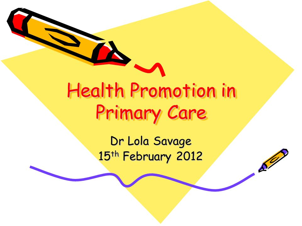 Health Promotion in Primary Care Dr Lola Savage 15 th February 2012