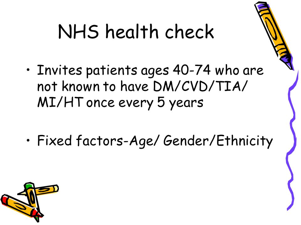 NHS health check Invites patients ages 40-74 who are not known to have DM/CVD/TIA/ MI/HT once every 5 years Fixed factors-Age/ Gender/Ethnicity