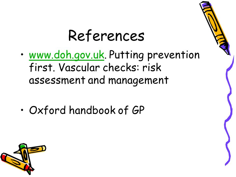 References www.doh.gov.uk. Putting prevention first. Vascular checks: risk assessment and managementwww.doh.gov.uk Oxford handbook of GP