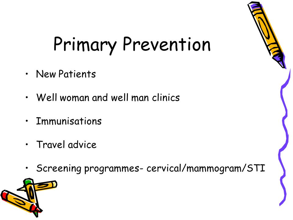 Primary Prevention New Patients Well woman and well man clinics Immunisations Travel advice Screening programmes- cervical/mammogram/STI