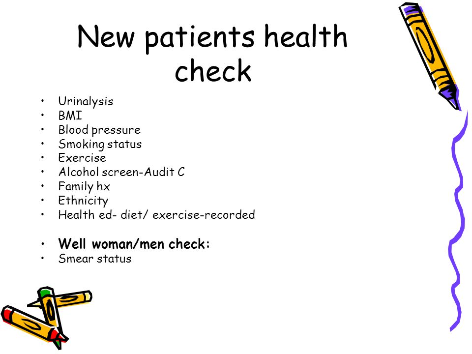 New patients health check Urinalysis BMI Blood pressure Smoking status Exercise Alcohol screen-Audit C Family hx Ethnicity Health ed- diet/ exercise-r