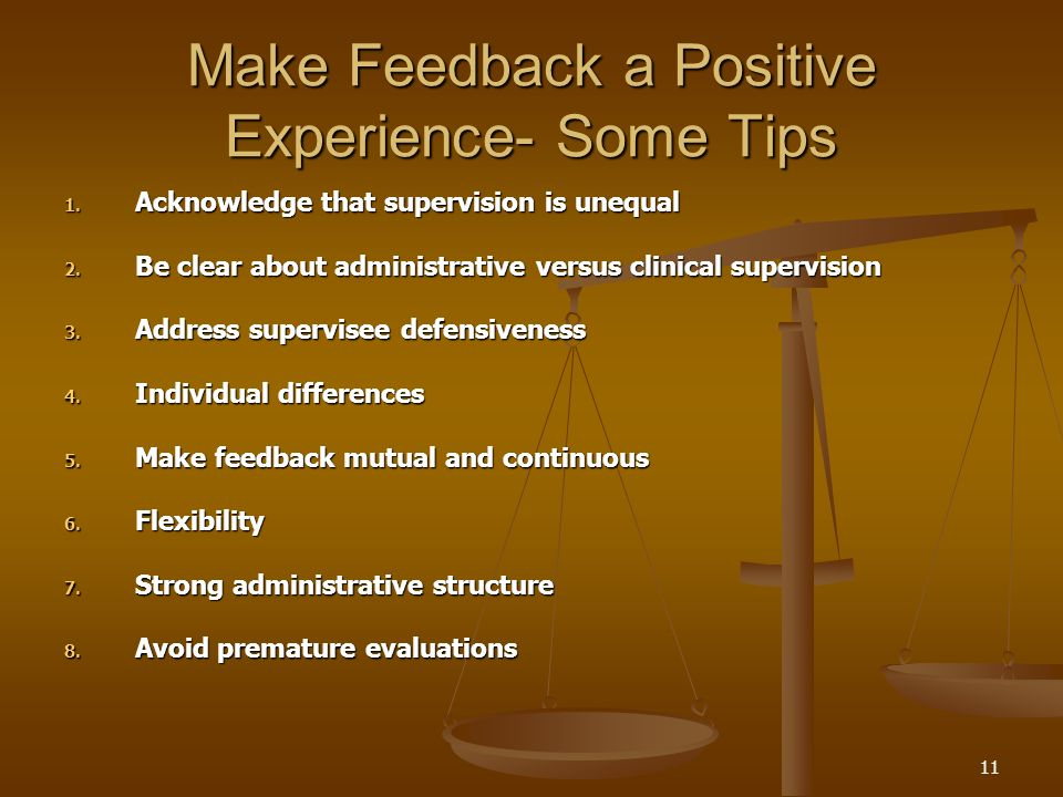 11 Make Feedback a Positive Experience- Some Tips 1. Acknowledge that supervision is unequal 2. Be clear about administrative versus clinical supervis