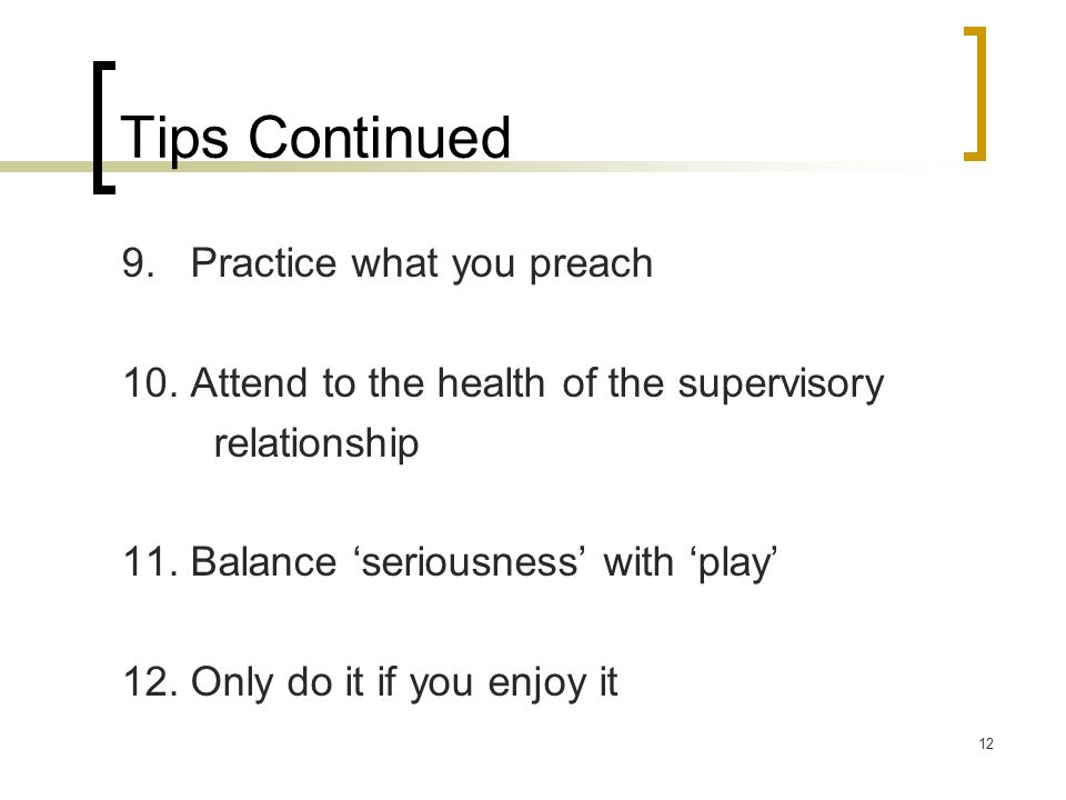 12 Tips Continued 9. Practice what you preach 10. Attend to the health of the supervisory relationship 11. Balance seriousness with play 12. Only do i