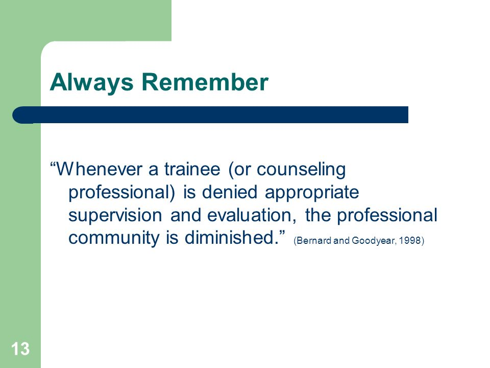 13 Always Remember Whenever a trainee (or counseling professional) is denied appropriate supervision and evaluation, the professional community is dim