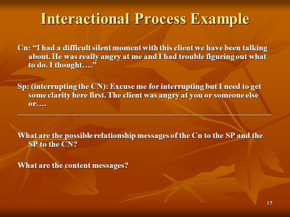 15 Interactional Process Example Cn: I had a difficult silent moment with this client we have been talking about. He was really angry at me and I had