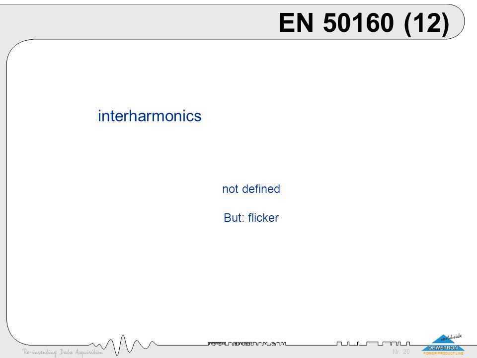 Nr. 20 POWER PRODUCT LINE EN 50160 (12) interharmonics not defined But: flicker