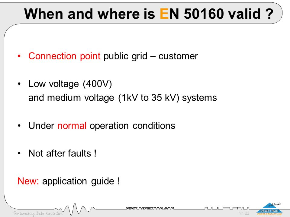 Nr. 22 POWER PRODUCT LINE When and where is EN 50160 valid ? Connection point public grid – customer Low voltage (400V) and medium voltage (1kV to 35