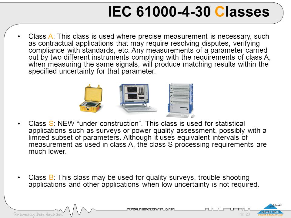 Nr. 23 POWER PRODUCT LINE IEC 61000-4-30 Classes Class A: This class is used where precise measurement is necessary, such as contractual applications