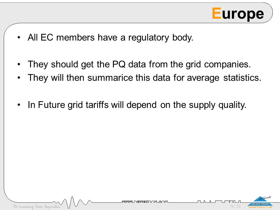 Nr. 25 POWER PRODUCT LINE Europe All EC members have a regulatory body. They should get the PQ data from the grid companies. They will then summarice