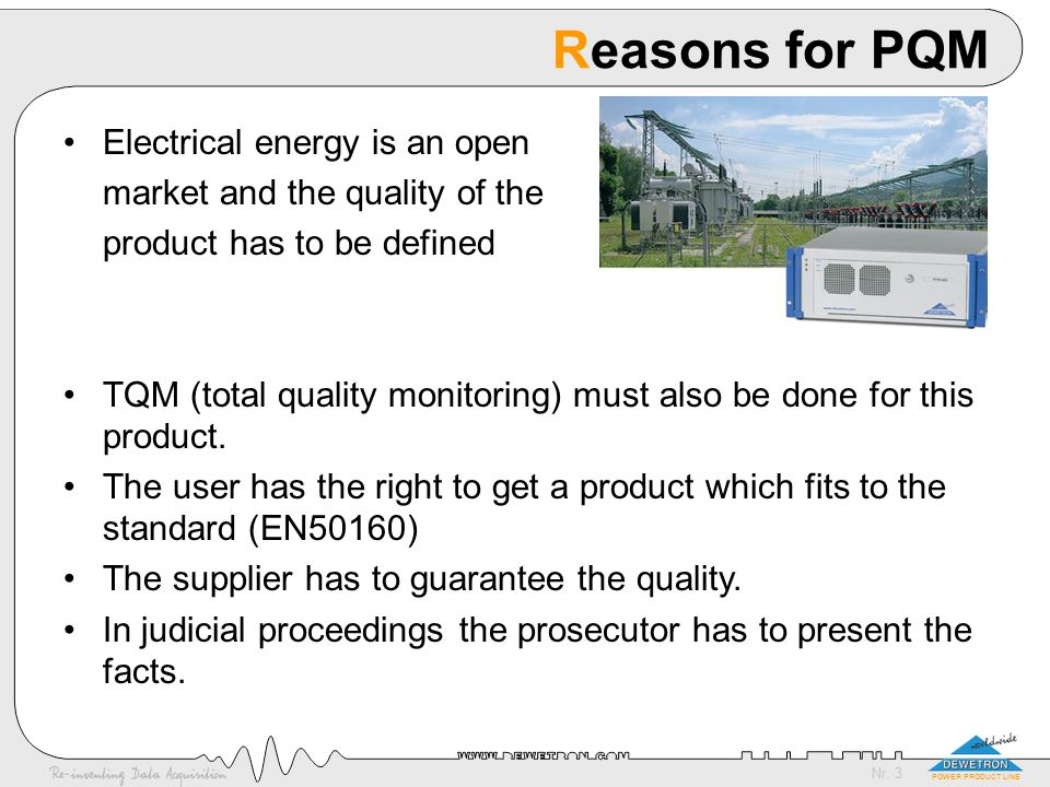 Nr. 3 POWER PRODUCT LINE Reasons for PQM Electrical energy is an open market and the quality of the product has to be defined TQM (total quality monit