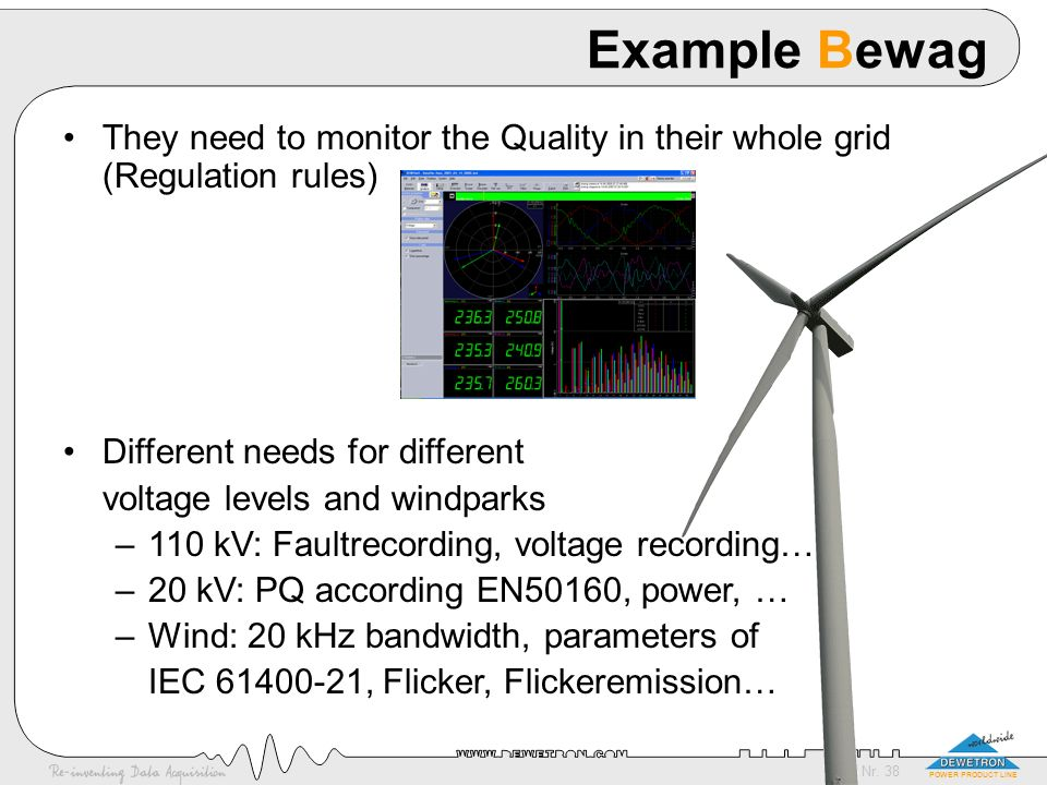 Nr. 38 POWER PRODUCT LINE Example Bewag They need to monitor the Quality in their whole grid (Regulation rules) Different needs for different voltage