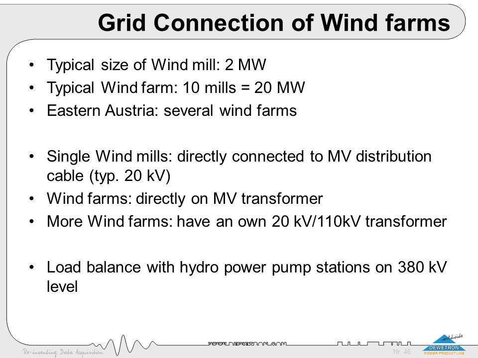 Nr. 46 POWER PRODUCT LINE Grid Connection of Wind farms Typical size of Wind mill: 2 MW Typical Wind farm: 10 mills = 20 MW Eastern Austria: several w