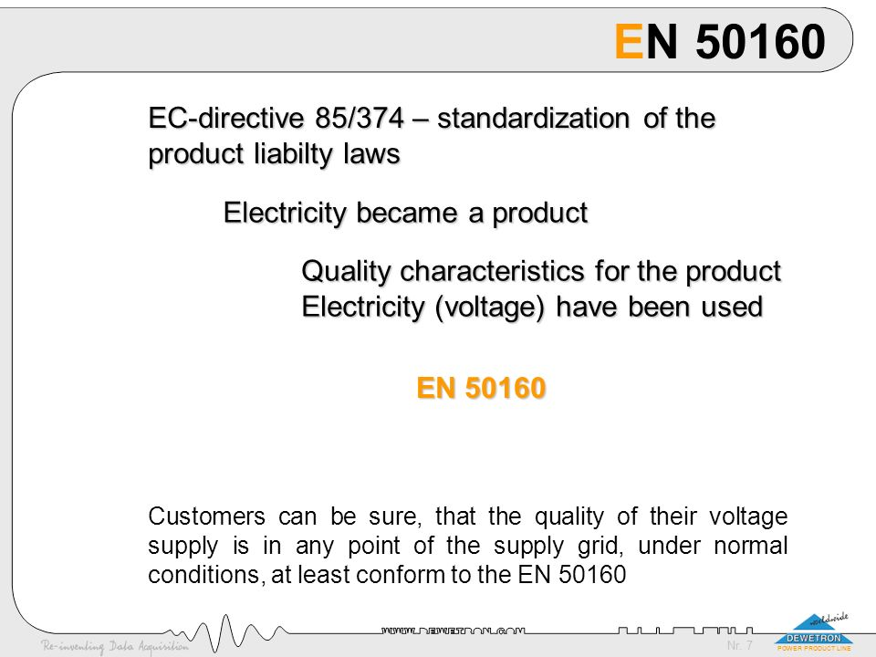 Nr. 7 POWER PRODUCT LINE EN 50160 EC-directive 85/374 – standardization of the product liabilty laws Electricity became a product Quality characterist
