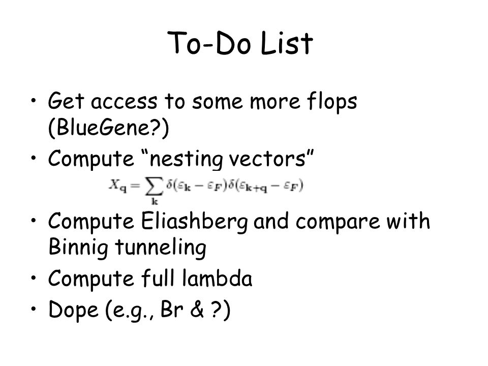 To-Do List Get access to some more flops (BlueGene ) Compute nesting vectors Compute Eliashberg and compare with Binnig tunneling Compute full lambda Dope (e.g., Br & )