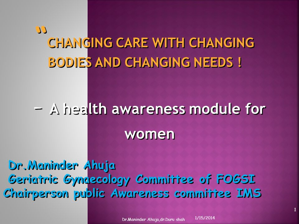 CHANGING CARE WITH CHANGING BODIES AND CHANGING NEEDS ! - A health awareness module for women Dr.Maninder Ahuja Geriatric Gynaecology Committee of FOG