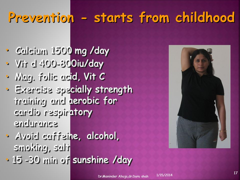 Prevention - starts from childhood Calcium 1500 mg /day Vit d 400-800iu/day Vit d 400-800iu/day Mag. folic acid, Vit C Mag. folic acid, Vit C Exercise