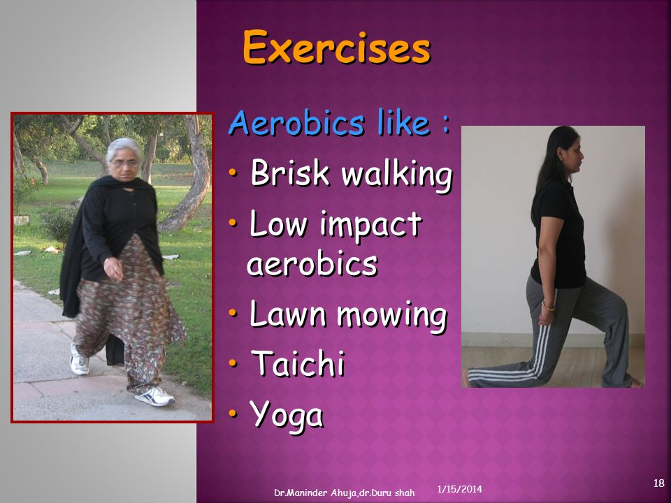 Exercises Aerobics like : Brisk walking Low impact aerobics Lawn mowing Taichi Yoga Aerobics like : Brisk walking Low impact aerobics Lawn mowing Taic