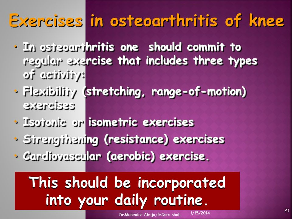 Exercises in osteoarthritis of knee In osteoarthritis one should commit to regular exercise that includes three types of activity: Flexibility (stretc