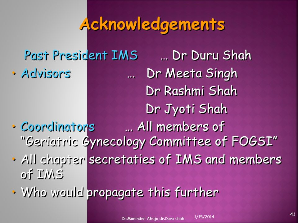 Acknowledgements Past President IMS … Dr Duru Shah Advisors … Dr Meeta Singh Dr Rashmi Shah Dr Jyoti Shah Coordinators … All members of Geriatric Gyne