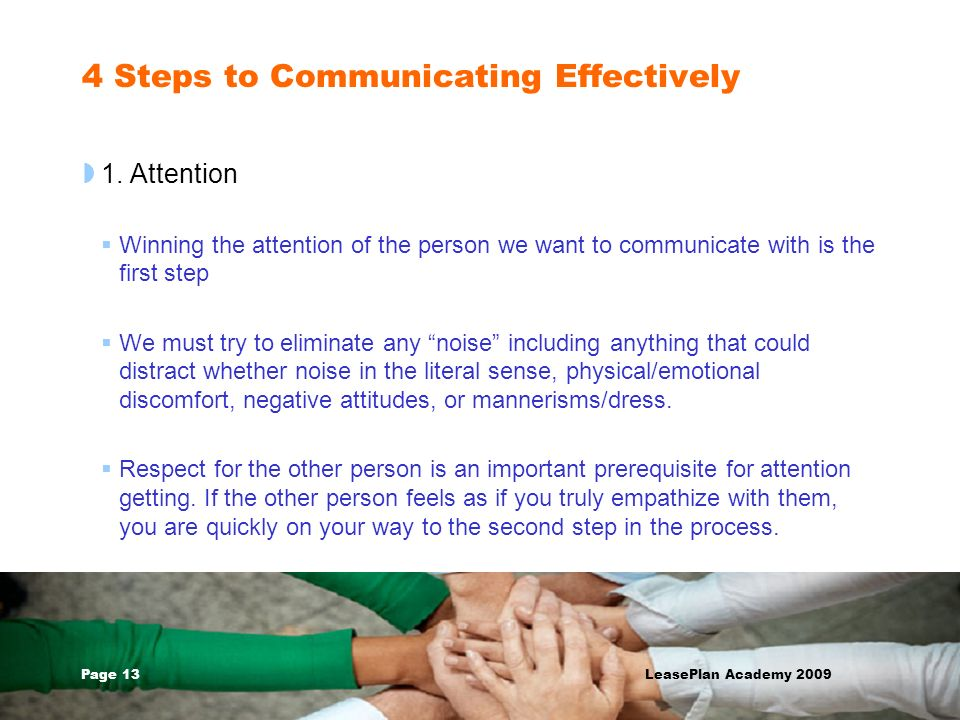 Page 13 LeasePlan Academy 2009 4 Steps to Communicating Effectively 1. Attention Winning the attention of the person we want to communicate with is th