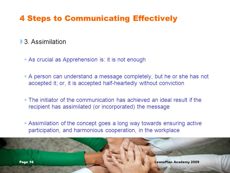 Page 16 LeasePlan Academy 2009 4 Steps to Communicating Effectively 3. Assimilation As crucial as Apprehension is: it is not enough A person can under