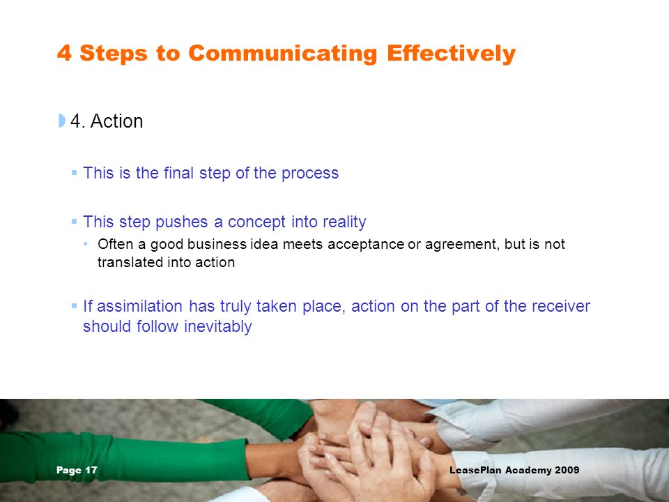 Page 17 LeasePlan Academy 2009 4 Steps to Communicating Effectively 4. Action This is the final step of the process This step pushes a concept into re