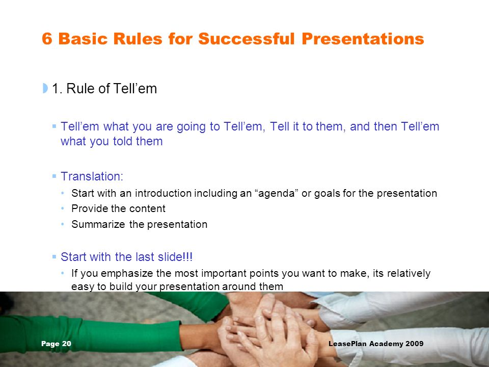 Page 20 LeasePlan Academy 2009 6 Basic Rules for Successful Presentations 1. Rule of Tellem Tellem what you are going to Tellem, Tell it to them, and